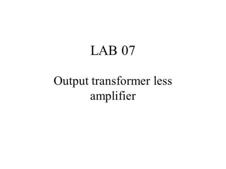 LAB 07 Output transformer less amplifier. Signal Transfer Voltage amplifier Power amplifier Feedback circuit speaker.