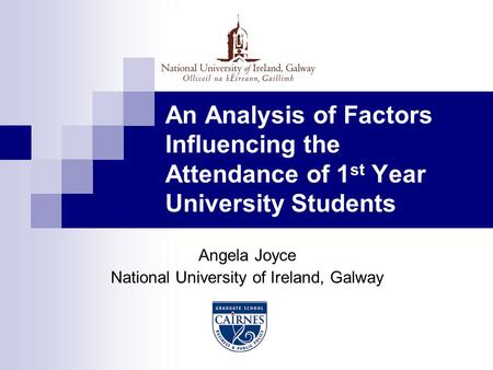 An Analysis of Factors Influencing the Attendance of 1 st Year University Students Angela Joyce National University of Ireland, Galway.
