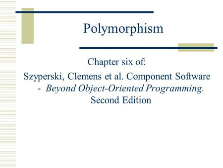 Polymorphism Chapter six of: Szyperski, Clemens et al. Component Software - Beyond Object-Oriented Programming. Second Edition.