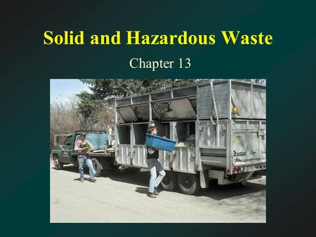 Solid and Hazardous Waste Chapter 13. Chapter Thirteen Topics Waste; Waste-Disposal Methods; Shrinking the Waste Stream; and Hazardous and Toxic Wastes.