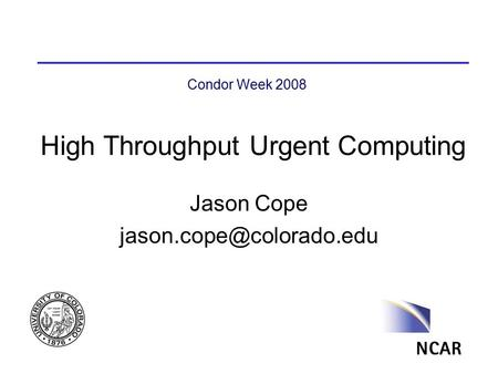 High Throughput Urgent Computing Jason Cope Condor Week 2008.