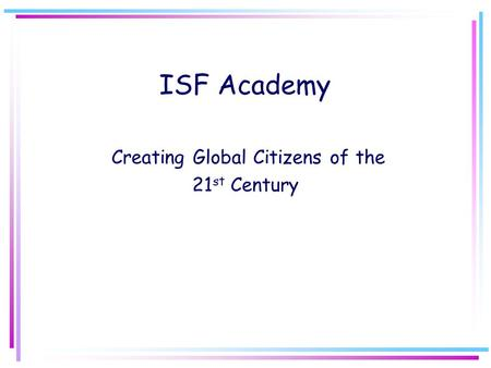 ISF Academy Creating Global Citizens of the 21 st Century.