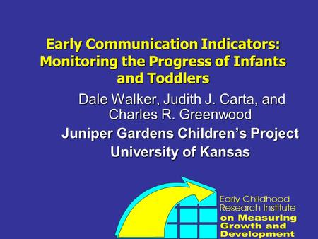 Early Communication Indicators: Monitoring the Progress of Infants and Toddlers Dale Walker, Judith J. Carta, and Charles R. Greenwood Dale Walker, Judith.