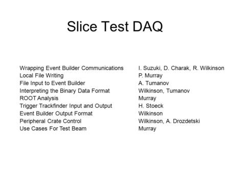 Slice Test DAQ Wrapping Event Builder Communications Local File Writing File Input to Event Builder Interpreting the Binary Data Format ROOT Analysis Trigger.