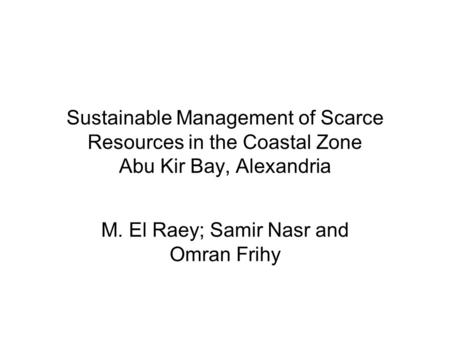 Sustainable Management of Scarce Resources in the Coastal Zone Abu Kir Bay, Alexandria M. El Raey; Samir Nasr and Omran Frihy.