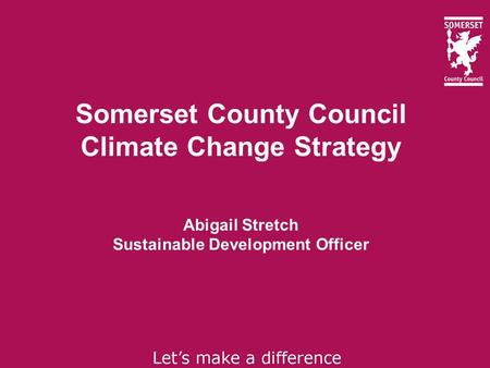 Somerset County Council Climate Change Strategy Abigail Stretch Sustainable Development Officer.