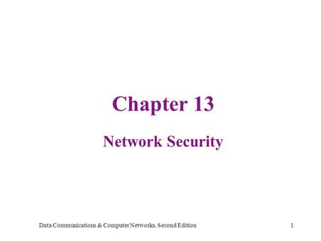 Data Communications & Computer Networks, Second Edition1 Chapter 13 Network Security.