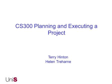 CS300 Planning and Executing a Project Terry Hinton Helen Treharne.