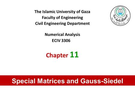 The Islamic University of Gaza Faculty of Engineering Civil Engineering Department Numerical Analysis ECIV 3306 Chapter 11 Special Matrices and Gauss-Siedel.