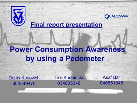 Power Consumption Awareness by using a Pedometer Denis Kosovich 304549470 Lior Kuchinski 034835348 Asaf Bar 040551848 Power Consumption Awareness by using.