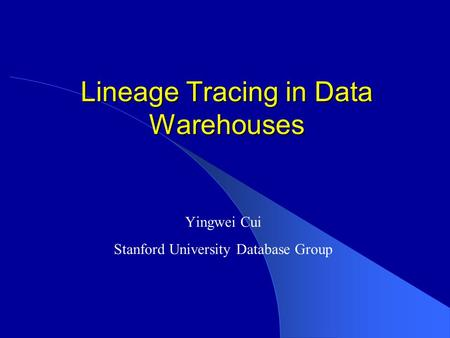 Lineage Tracing in Data Warehouses Yingwei Cui Stanford University Database Group.
