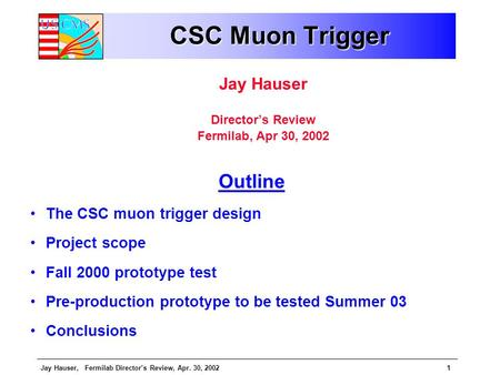 Jay Hauser, Fermilab Director's Review, Apr. 30, 20021 CSC Muon Trigger Jay Hauser Director's Review Fermilab, Apr 30, 2002 Outline The CSC muon trigger.
