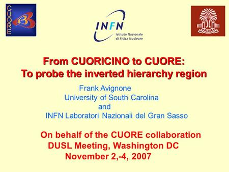 From CUORICINO to CUORE: To probe the inverted hierarchy region On behalf of the CUORE collaboration DUSL Meeting, Washington DC November 2,-4, 2007 Frank.