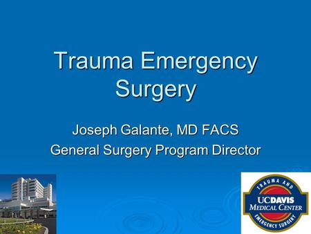 Trauma Emergency Surgery Joseph Galante, MD FACS General Surgery Program Director.