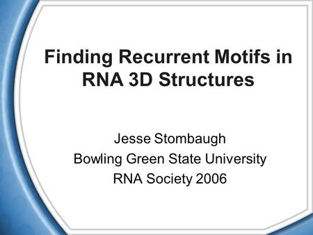 Finding Recurrent Motifs in RNA 3D Structures Jesse Stombaugh Bowling Green State University RNA Society 2006.