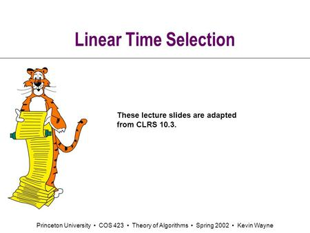 Princeton University COS 423 Theory of Algorithms Spring 2002 Kevin Wayne Linear Time Selection These lecture slides are adapted from CLRS 10.3.