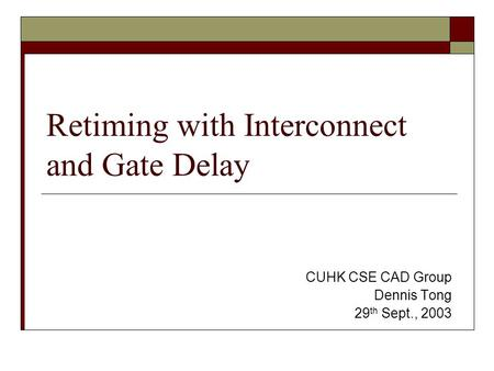 Retiming with Interconnect and Gate Delay CUHK CSE CAD Group Dennis Tong 29 th Sept., 2003.