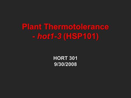 Plant Thermotolerance - hot1-3 (HSP101) HORT 301 9/30/2008.