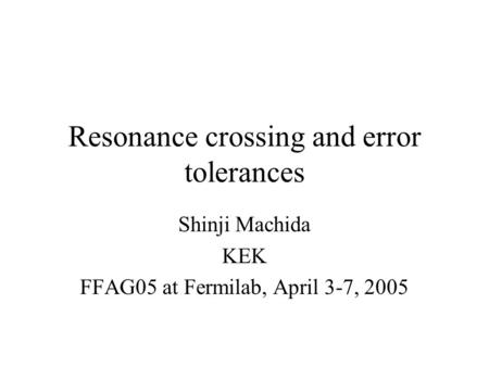 Resonance crossing and error tolerances Shinji Machida KEK FFAG05 at Fermilab, April 3-7, 2005.