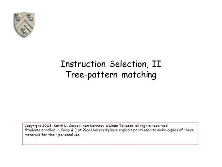 Instruction Selection, II Tree-pattern matching Copyright 2003, Keith D. Cooper, Ken Kennedy & Linda Torczon, all rights reserved. Students enrolled in.
