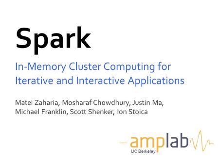 Spark In-Memory Cluster Computing for Iterative and Interactive Applications Matei Zaharia, Mosharaf Chowdhury, Justin Ma, Michael Franklin, Scott Shenker,