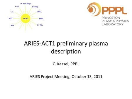 ARIES-ACT1 preliminary plasma description C. Kessel, PPPL ARIES Project Meeting, October 13, 2011.