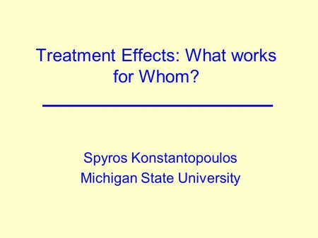 Treatment Effects: What works for Whom? Spyros Konstantopoulos Michigan State University.