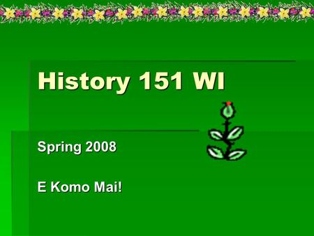 History 151 WI Spring 2008 E Komo Mai!. Course Description:  Course Description: A survey of World History from the earliest times through 1500. This.