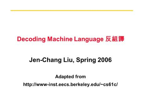 Decoding Machine Language 反組譯 Jen-Chang Liu, Spring 2006 Adapted from