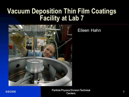 6/8/2006 Particle Physics Division Technical Centers 1 Vacuum Deposition Thin Film Coatings Facility at Lab 7 Eileen Hahn.