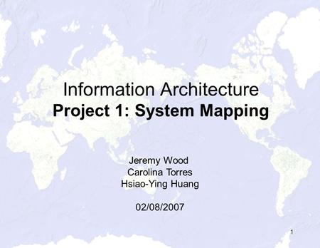 1 Information Architecture Project 1: System Mapping Jeremy Wood Carolina Torres Hsiao-Ying Huang 02/08/2007.