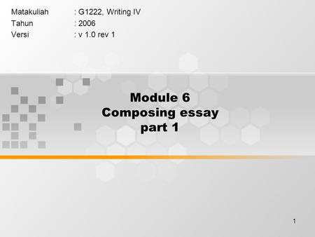 1 Module 6 Composing essay part 1 Matakuliah: G1222, Writing IV Tahun: 2006 Versi: v 1.0 rev 1.