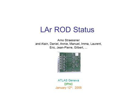 LAr ROD Status Arno Straessner and Alain, Daniel, Annie, Manuel, Imma, Laurent, Eric, Jean-Pierre, Gilbert,... ATLAS Geneva DPNC January 12 th, 2005.
