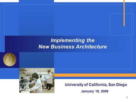 1 Implementing the New Business Architecture University of California, San Diego January 18, 2006.
