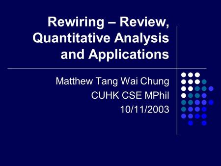 Rewiring – Review, Quantitative Analysis and Applications Matthew Tang Wai Chung CUHK CSE MPhil 10/11/2003.