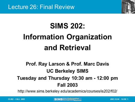 2003.12.04 - SLIDE 1IS 202 – FALL 2003 Lecture 26: Final Review Prof. Ray Larson & Prof. Marc Davis UC Berkeley SIMS Tuesday and Thursday 10:30 am - 12:00.