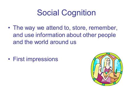 Social Cognition The way we attend to, store, remember, and use information about other people and the world around us First impressions.