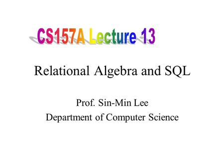 Relational Algebra and SQL Prof. Sin-Min Lee Department of Computer Science.