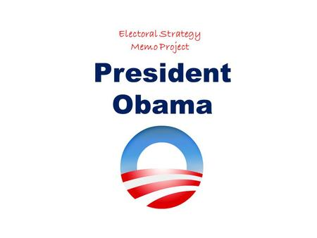 Electoral Strategy Memo Project President Obama. Purpose: The purpose of this memo is to assist President Obama in his upcoming election to run for President.