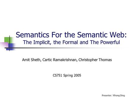 Semantics For the Semantic Web: The Implicit, the Formal and The Powerful Amit Sheth, Cartic Ramakrishnan, Christopher Thomas CS751 Spring 2005 Presenter: