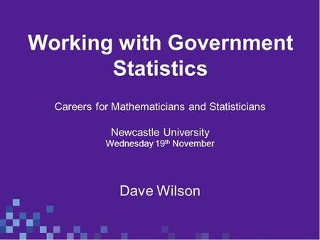 Working with Government Statistics Careers for Mathematicians and Statisticians Newcastle University Wednesday 19 th November Dave Wilson.