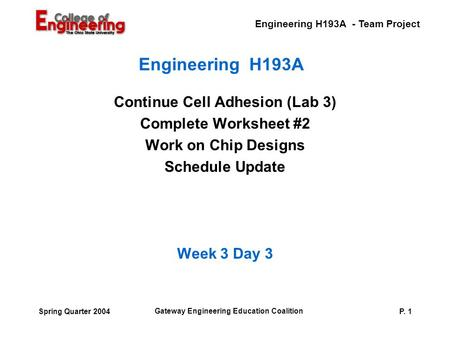 Engineering H193A - Team Project Gateway Engineering Education Coalition P. 1Spring Quarter 2004 Engineering H193A Continue Cell Adhesion (Lab 3) Complete.