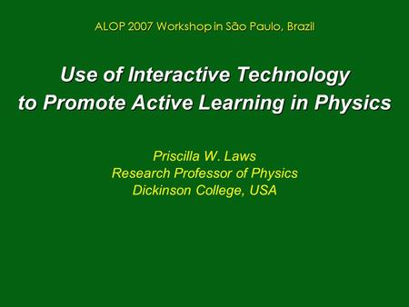 Use of Interactive Technology to Promote Active Learning in Physics Priscilla W. Laws Research Professor of Physics Dickinson College, USA ALOP 2007 Workshop.