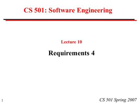 1 CS 501 Spring 2007 CS 501: Software Engineering Lecture 10 Requirements 4.