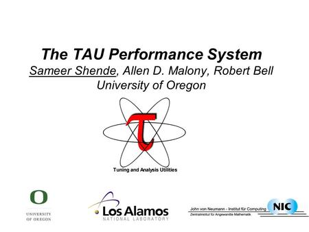 The TAU Performance <strong>System</strong> Sameer Shende, Allen D. Malony, Robert Bell University of Oregon.
