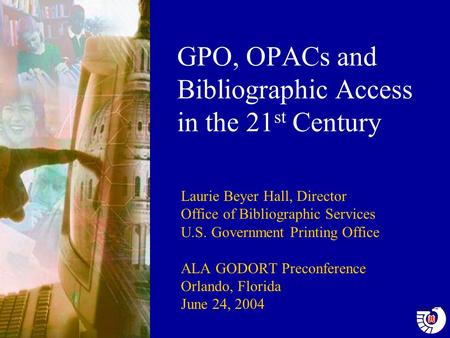 GPO, OPACs and Bibliographic Access in the 21 st Century Laurie Beyer Hall, Director Office of Bibliographic Services U.S. Government Printing Office ALA.