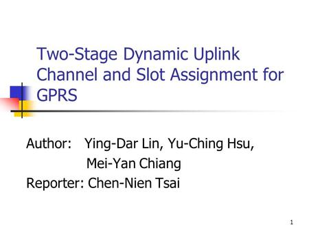 1 Two-Stage Dynamic Uplink Channel and Slot Assignment for GPRS Author: Ying-Dar Lin, Yu-Ching Hsu, Mei-Yan Chiang Reporter: Chen-Nien Tsai.