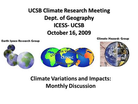 UCSB Climate Research Meeting Dept. of Geography ICESS- UCSB October 16, 2009 Earth Space Research Group Climate Variations and Impacts: Monthly Discussion.