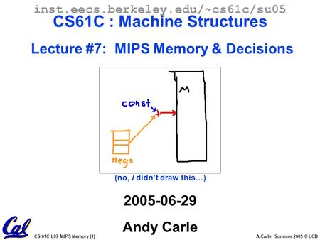 CS 61C L07 MIPS Memory (1) A Carle, Summer 2005 © UCB inst.eecs.berkeley.edu/~cs61c/su05 CS61C : Machine Structures Lecture #7: MIPS Memory & Decisions.