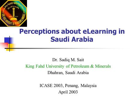 Perceptions about eLearning in Saudi Arabia Dr. Sadiq M. Sait King Fahd University of Petroleum & Minerals Dhahran, Saudi Arabia ICASE 2003, Penang, Malaysia.